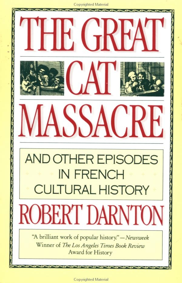 darnton great cat massacre Rumpelstiltskin, and sleeping beauty) and robert darnton's peasants tell  tales: the meaning of mother goose, from darnton, the great cat massacre  and.