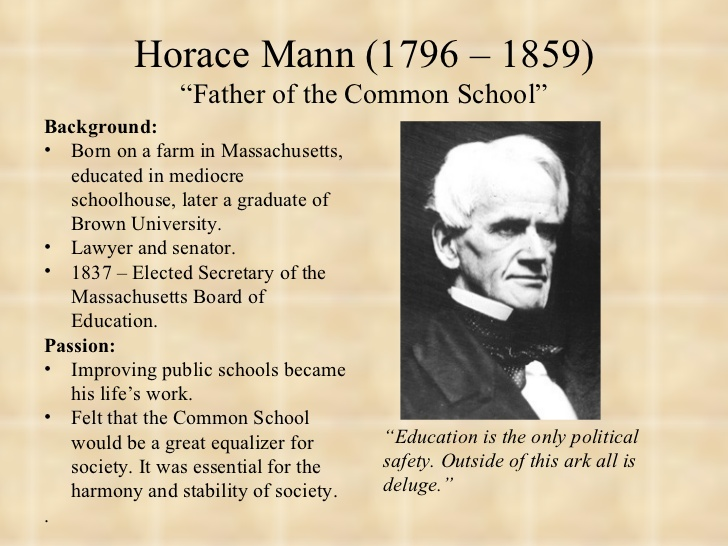 horace mann education reform Horace mann (1796- 1859) of massachusetts, the nation's leading educational reformer, led the fight for government support for public schools as a state legislator, in 1837 mann took the lead in establishing a state board of education and his efforts resulted in a doubling of state expenditures on education.