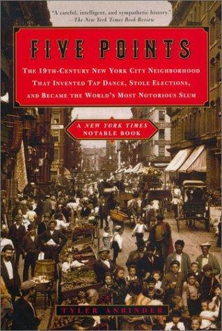 Five Points the 19th-Century New York City Neighborhood That Invented Tap Dance, Stole Elections by Tyler Anbinder